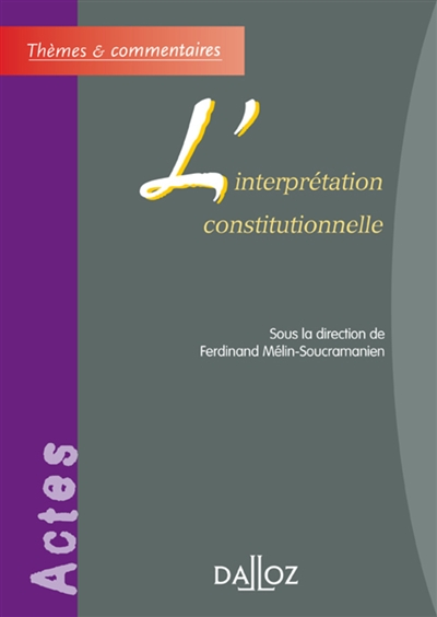 L'interprétation constitutionnelle : [actes de la table ronde de l'Association internationale de droit constitutionnel] / [organisée les 15 et 16 octobre 2004 à Bordeaux par le Centre d'études et de recherches comparatives sur les constitutions, les libertés et l'Etat, CERCCLE, de l'Université Montesquieu, Bordeaux IV] ; sous la direction de Ferdinand Mélin-Soucramanien ; avec les contributions de Aharon Barak, Denys de Béchillon, Pierre Bon... [et al.]