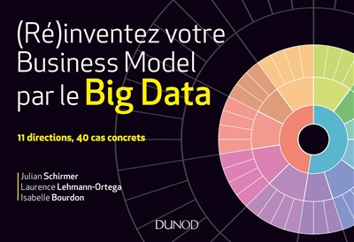 (Ré)inventez votre business model par le big data : 11 directions, 40 cas concrets