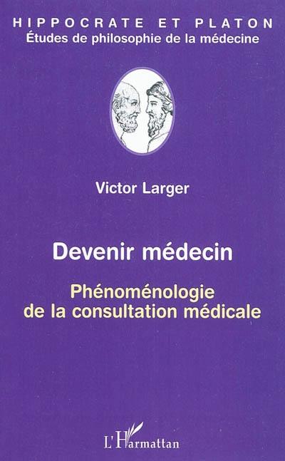 Devenir médecin. Phénoménologie de la consultation médicale - Victor Larger